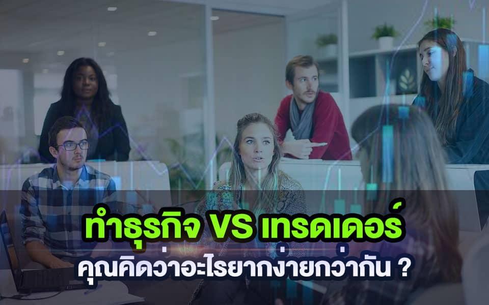 เป็น เทรดเดอร์ vs ทำธุรกิจ อะไรง่ายกว่ากัน ?